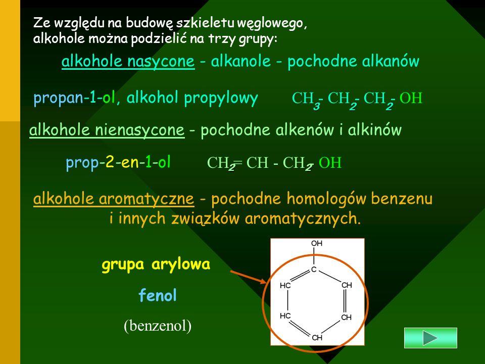 Ze względu na ilość grup wodorotlenowych w cząsteczce, alkohole dzielimy na: jednowodorotlenowe (monohydroksylowe) - alkanole CH - CH - OH32 etanol - alkohol etylowy dwuwodorotlenowe (dihydroksylowe) - alkanodiole etano-1,2 -diol glikol etylenowy trójwodorotlenowe (trihydroksylowe) - alkanotriole propano-1,2,3-triol gliceryna CH - CH 22 OH 21 CH - CH - CH 22 OH 2 123