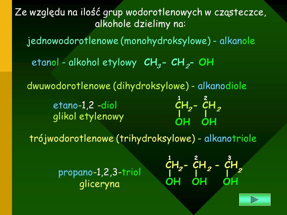 Ze względu na ilość grup wodorotlenowych w cząsteczce, alkohole dzielimy na: jednowodorotlenowe (monohydroksylowe) - alkanole CH - CH - OH32 etanol -