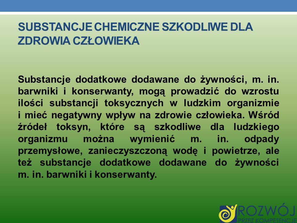 SUBSTANCJE CHEMICZNE SZKODLIWE DLA ZDROWIA CZŁOWIEKA Substancje dodatkowe dodawane do żywności, m. in. barwniki i konserwanty, mogą prowadzić do wzros