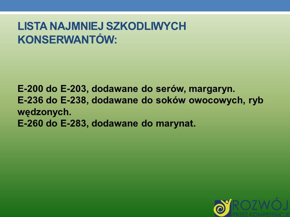 LISTA NAJMNIEJ SZKODLIWYCH KONSERWANTÓW: E-200 do E-203, dodawane do serów, margaryn. E-236 do E-238, dodawane do soków owocowych, ryb wędzonych. E-26