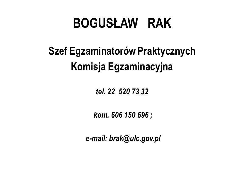 BOGUSŁAW RAK Szef Egzaminatorów Praktycznych Komisja Egzaminacyjna tel. 22 520 73 32 kom. 606 150 696 ; e-mail: brak@ulc.gov.pl