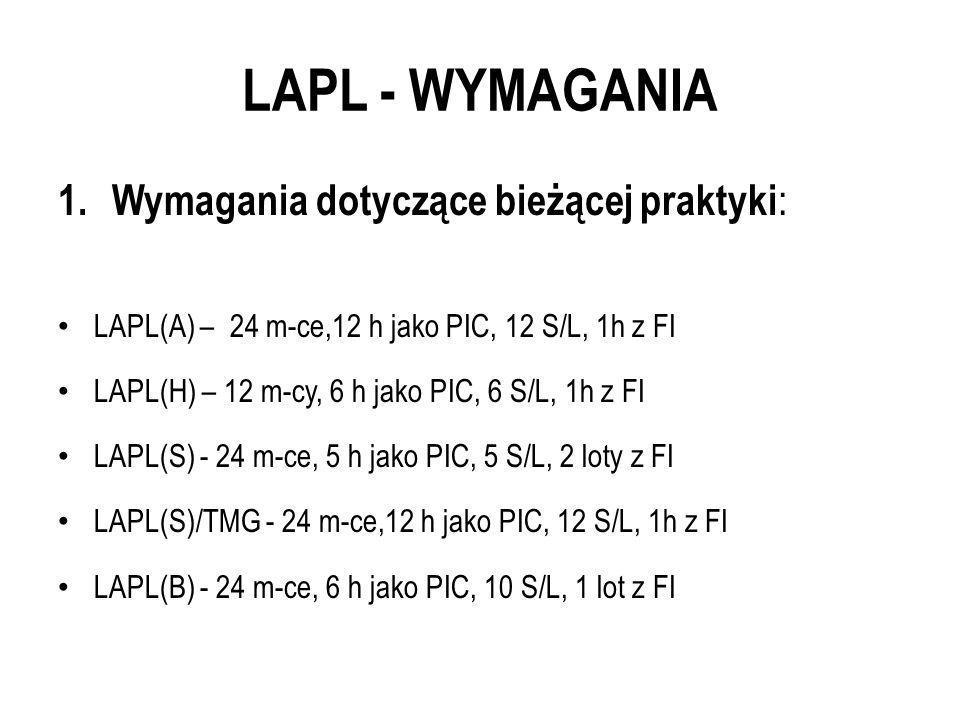LAPL - WYMAGANIA 1. Wymagania dotyczące bieżącej praktyki : LAPL(A) – 24 m-ce,12 h jako PIC, 12 S/L, 1h z FI LAPL(H) – 12 m-cy, 6 h jako PIC, 6 S/L, 1