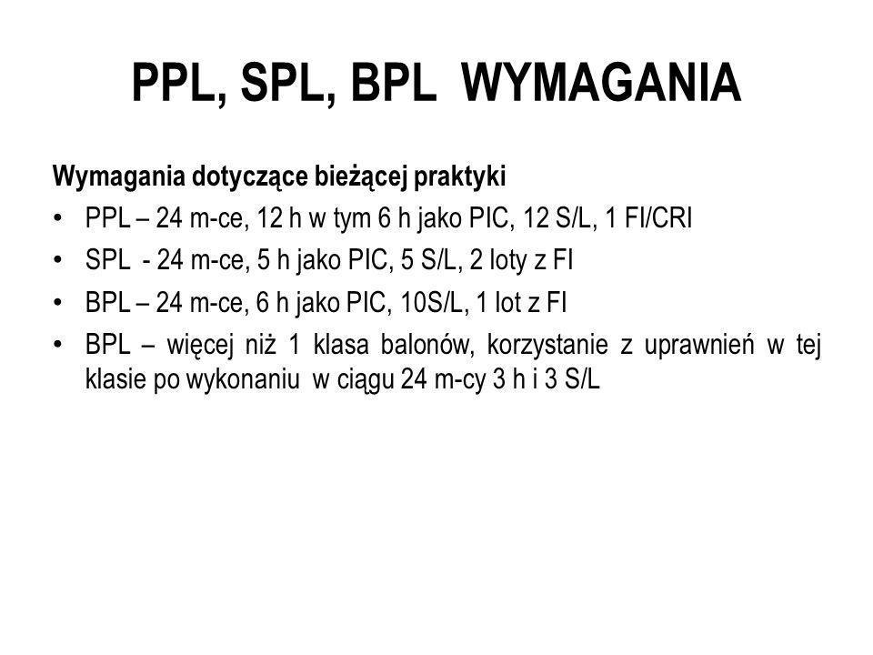 PPL, SPL, BPL WYMAGANIA Wymagania dotyczące bieżącej praktyki PPL – 24 m-ce, 12 h w tym 6 h jako PIC, 12 S/L, 1 FI/CRI SPL - 24 m-ce, 5 h jako PIC, 5