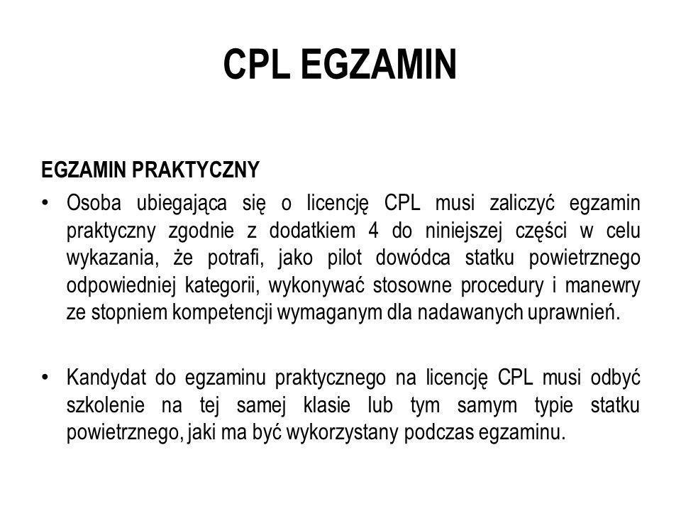 CPL EGZAMIN EGZAMIN PRAKTYCZNY Osoba ubiegająca się o licencję CPL musi zaliczyć egzamin praktyczny zgodnie z dodatkiem 4 do niniejszej części w celu