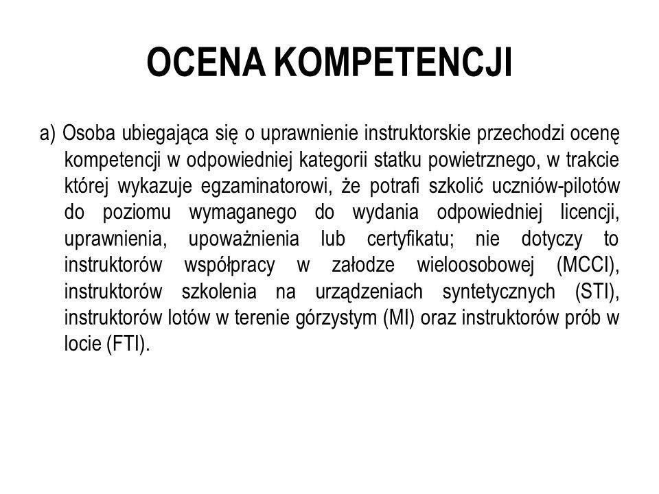 OCENA KOMPETENCJI a) Osoba ubiegająca się o uprawnienie instruktorskie przechodzi ocenę kompetencji w odpowiedniej kategorii statku powietrznego, w tr