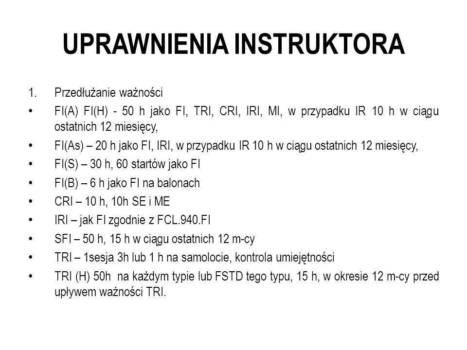 UPRAWNIENIA INSTRUKTORA 1.Przedłużanie ważności FI(A) FI(H) - 50 h jako FI, TRI, CRI, IRI, MI, w przypadku IR 10 h w ciągu ostatnich 12 miesięcy, FI(A