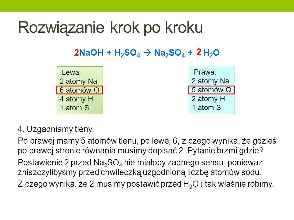 Rozwiązanie krok po kroku 2NaOH + H 2 SO 4 Na 2 SO 4 + H 2 O 4. Uzgadniamy tleny. Po prawej mamy 5 atomów tlenu, po lewej 6, z czego wynika, że gdzieś