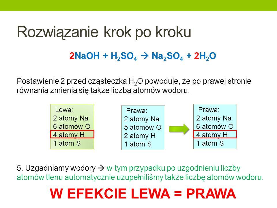 Rozwiązanie krok po kroku 2NaOH + H 2 SO 4 Na 2 SO 4 + 2H 2 O Postawienie 2 przed cząsteczką H 2 O powoduje, że po prawej stronie równania zmienia się