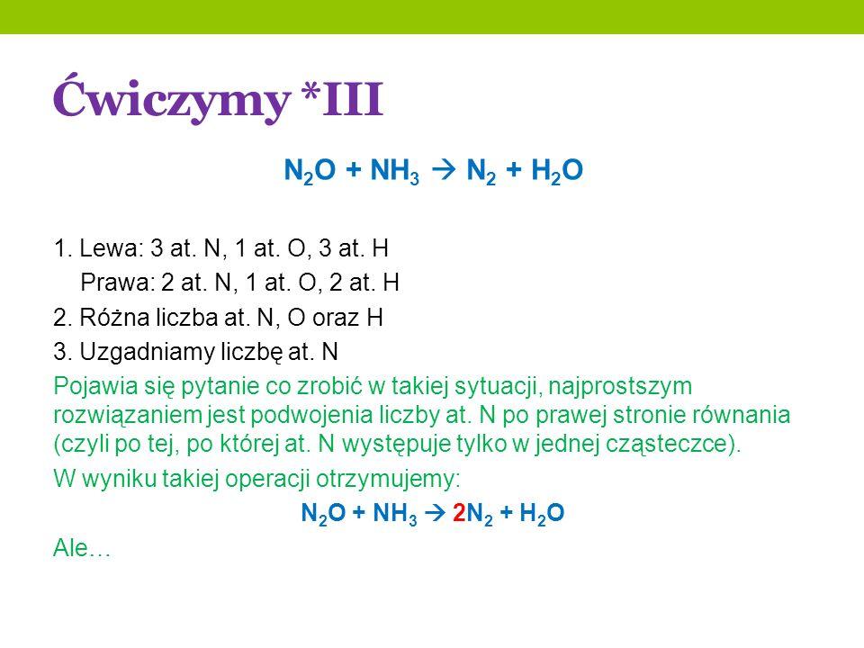 Ćwiczymy *III N 2 O + NH 3 N 2 + H 2 O 1. Lewa: 3 at. N, 1 at. O, 3 at. H Prawa: 2 at. N, 1 at. O, 2 at. H 2. Różna liczba at. N, O oraz H 3. Uzgadnia