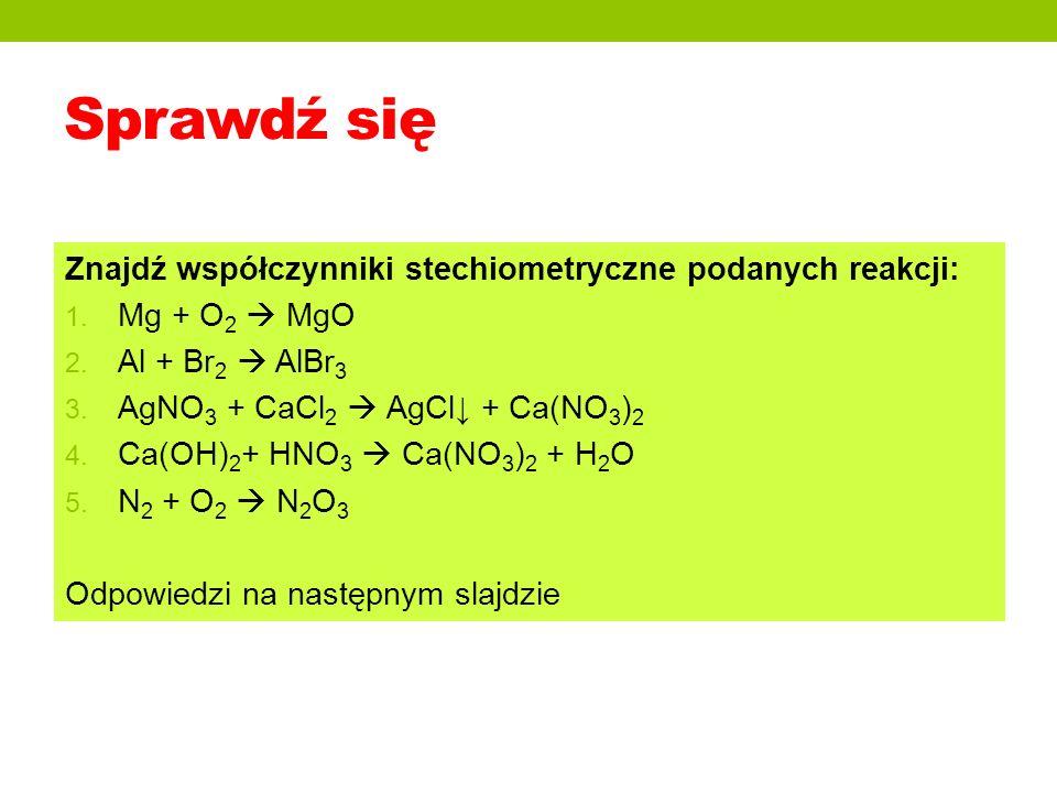Sprawdź się Znajdź współczynniki stechiometryczne podanych reakcji: 1. Mg + O 2 MgO 2. Al + Br 2 AlBr 3 3. AgNO 3 + CaCl 2 AgCl + Ca(NO 3 ) 2 4. Ca(OH