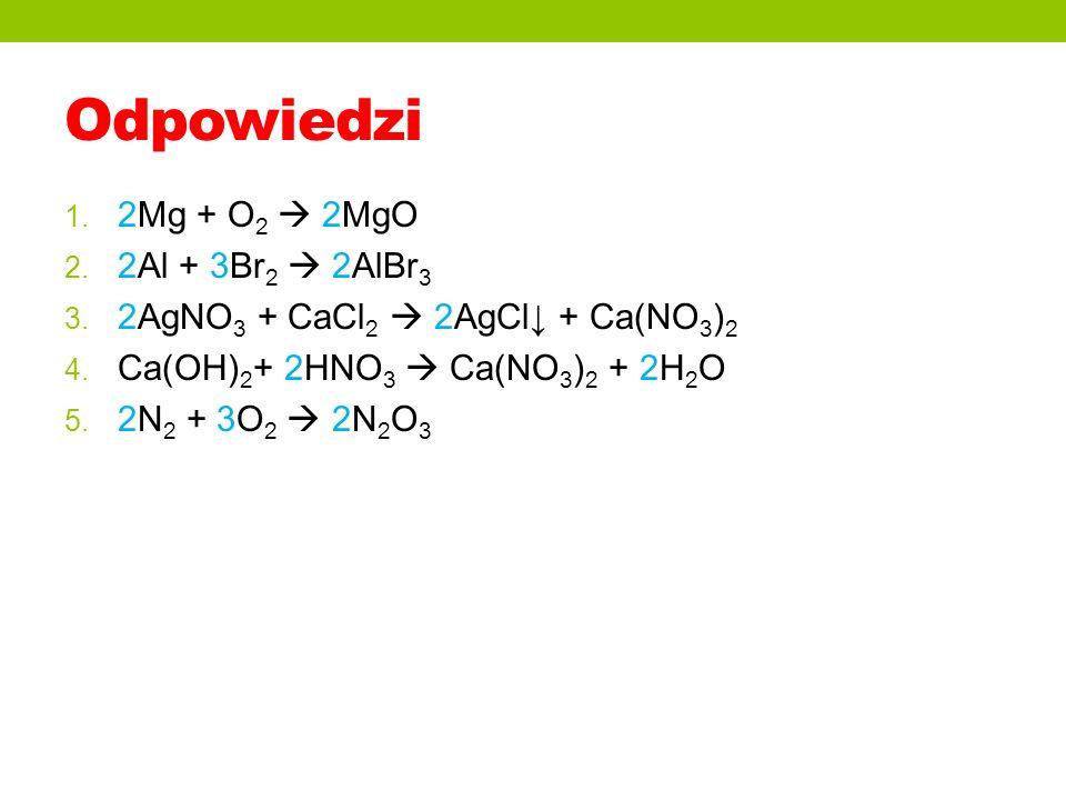 Odpowiedzi 1. 2Mg + O 2 2MgO 2. 2Al + 3Br 2 2AlBr 3 3. 2AgNO 3 + CaCl 2 2AgCl + Ca(NO 3 ) 2 4. Ca(OH) 2 + 2HNO 3 Ca(NO 3 ) 2 + 2H 2 O 5. 2N 2 + 3O 2 2