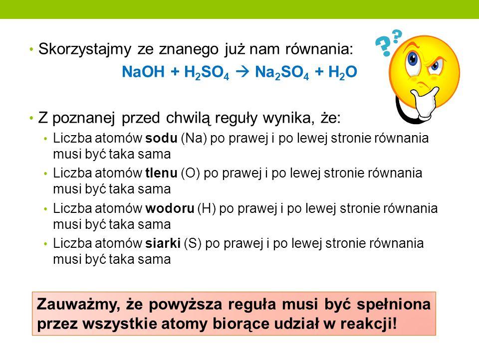 Skorzystajmy ze znanego już nam równania: NaOH + H 2 SO 4 Na 2 SO 4 + H 2 O Z poznanej przed chwilą reguły wynika, że: Liczba atomów sodu (Na) po praw