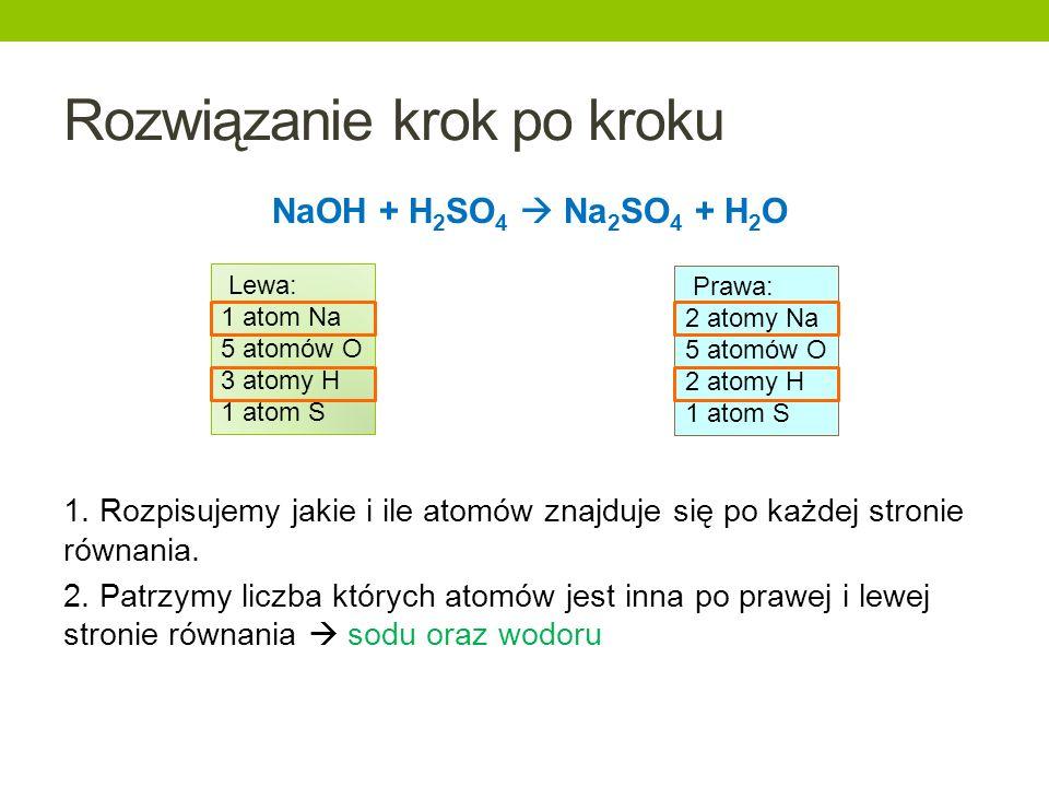 Rozwiązanie krok po kroku NaOH + H 2 SO 4 Na 2 SO 4 + H 2 O 1. Rozpisujemy jakie i ile atomów znajduje się po każdej stronie równania. 2. Patrzymy lic