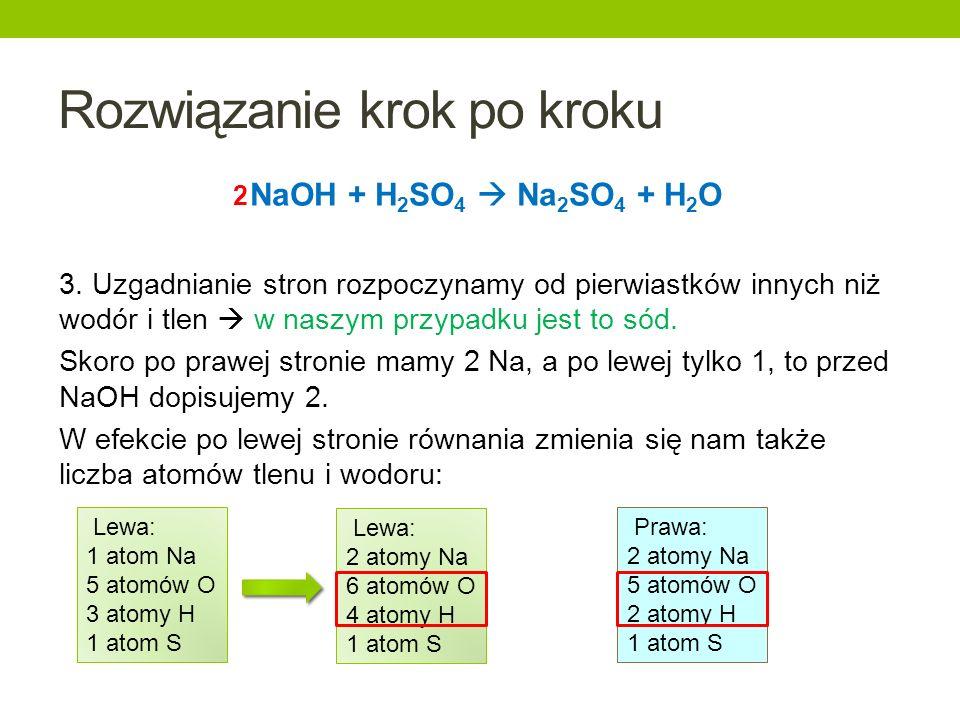 Rozwiązanie krok po kroku NaOH + H 2 SO 4 Na 2 SO 4 + H 2 O 3. Uzgadnianie stron rozpoczynamy od pierwiastków innych niż wodór i tlen w naszym przypad