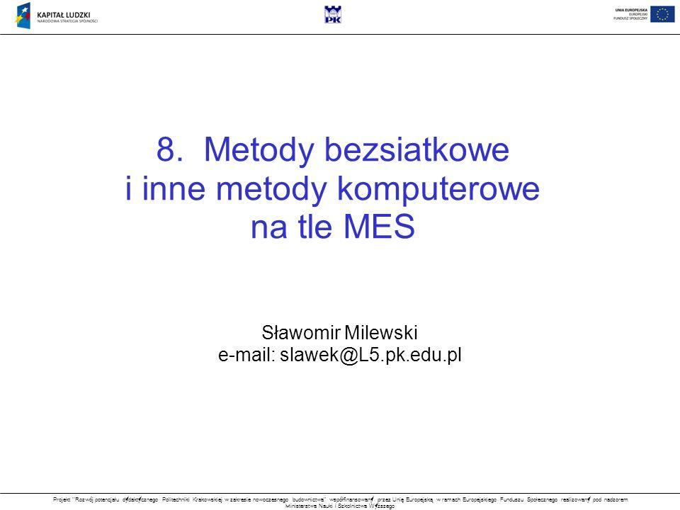 Projekt Rozwój potencjału dydaktycznego Politechniki Krakowskiej w zakresie nowoczesnego budownictwa współfinansowany przez Unię Europejską w ramach Europejskiego Funduszu Społecznego realizowany pod nadzorem Ministerstwa Nauki i Szkolnictwa Wyższego Tematyka Wprowadzenie Kryteria klasyfikacji metod komputerowych Sformułowania problemów brzegowych Dyskretyzacja i aproksymacja rozwiązania Przegląd metod komputerowych wg kryteriów Metoda różnic skończonych MRS na tle MES Przykład obliczeniowy – program nr 1 (MRS / MES 1D) w Matlabie Metody bezsiatkowe Bezsiatkowa metoda różnic skończonych BMRS na tle MES Przykład obliczeniowy – program nr 2 (BMRS 2D) w Matlabie Podsumowanie