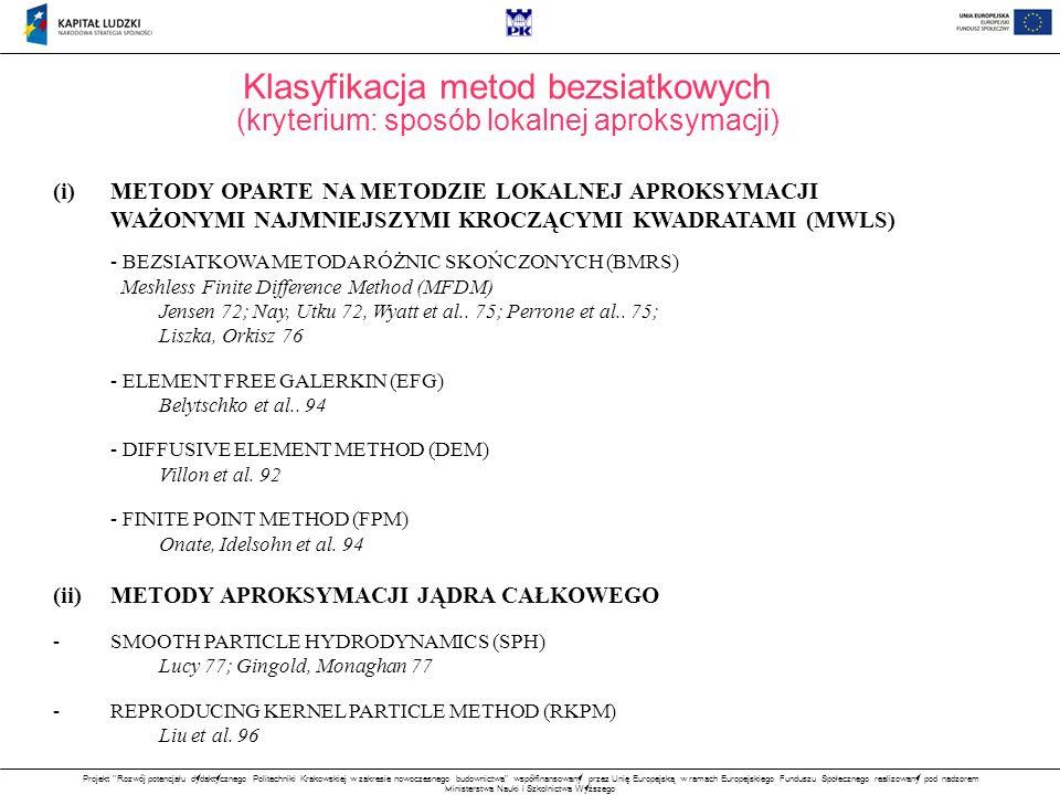 Projekt Rozwój potencjału dydaktycznego Politechniki Krakowskiej w zakresie nowoczesnego budownictwa współfinansowany przez Unię Europejską w ramach Europejskiego Funduszu Społecznego realizowany pod nadzorem Ministerstwa Nauki i Szkolnictwa Wyższego (i)METODY OPARTE NA METODZIE LOKALNEJ APROKSYMACJI WAŻONYMI NAJMNIEJSZYMI KROCZĄCYMI KWADRATAMI (MWLS) - BEZSIATKOWA METODA RÓŻNIC SKOŃCZONYCH (BMRS) Meshless Finite Difference Method (MFDM) Jensen 72; Nay, Utku 72, Wyatt et al..