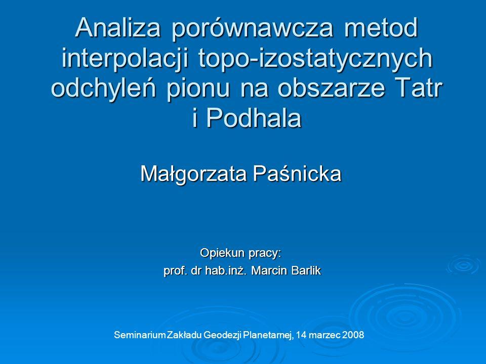 Analiza porównawcza metod interpolacji topo-izostatycznych odchyleń pionu na obszarze Tatr i Podhala Małgorzata Paśnicka Opiekun pracy: prof. dr hab.i
