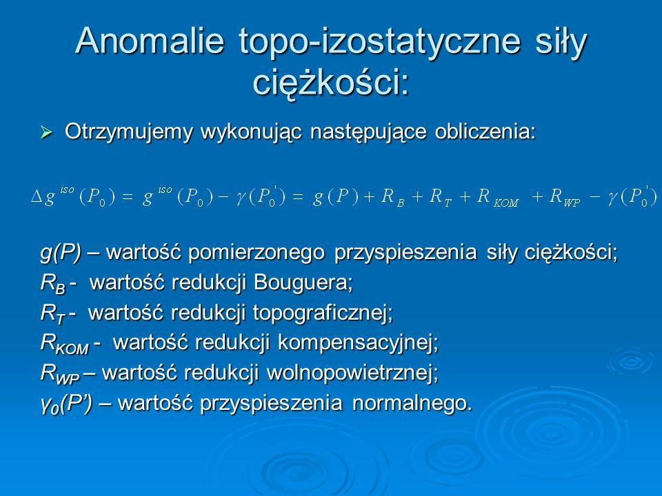 Anomalie topo-izostatyczne siły ciężkości: Otrzymujemy wykonując następujące obliczenia: Otrzymujemy wykonując następujące obliczenia: g(P) – wartość