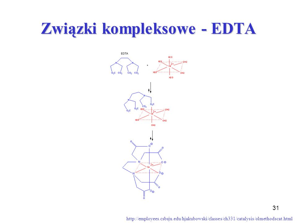 31 Związki kompleksowe - EDTA http://employees.csbsju.edu/hjakubowski/classes/ch331/catalysis/olmethodscat.html