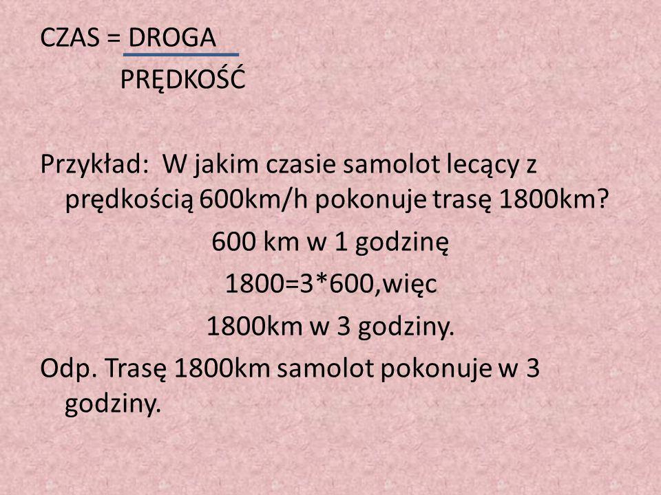 CZAS = DROGA PRĘDKOŚĆ Przykład: W jakim czasie samolot lecący z prędkością 600km/h pokonuje trasę 1800km? 600 km w 1 godzinę 1800=3*600,więc 1800km w