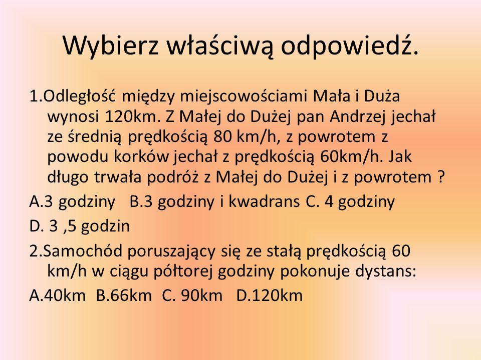 Wybierz właściwą odpowiedź. 1.Odległość między miejscowościami Mała i Duża wynosi 120km. Z Małej do Dużej pan Andrzej jechał ze średnią prędkością 80