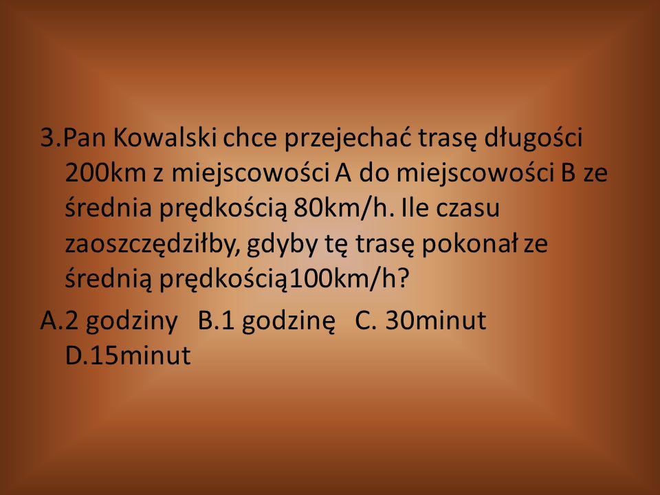 3.Pan Kowalski chce przejechać trasę długości 200km z miejscowości A do miejscowości B ze średnia prędkością 80km/h. Ile czasu zaoszczędziłby, gdyby t