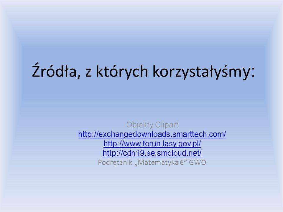 Źródła, z których korzystałyśm y: Obiekty Clipart http://exchangedownloads.smarttech.com/ http://www.torun.lasy.gov.pl/ http://cdn19.se.smcloud.net/ P