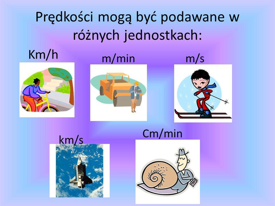 Prędkości mogą być podawane w różnych jednostkach: Km/h m/minm/s km/s Cm/min