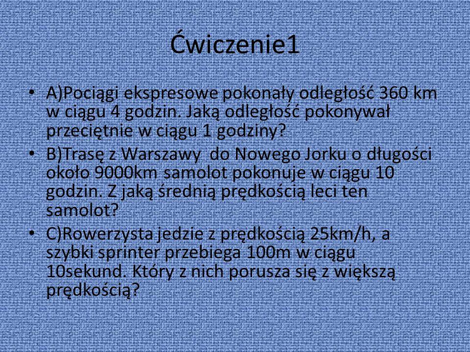 Ćwiczenie1 A)Pociągi ekspresowe pokonały odległość 360 km w ciągu 4 godzin. Jaką odległość pokonywał przeciętnie w ciągu 1 godziny? B)Trasę z Warszawy