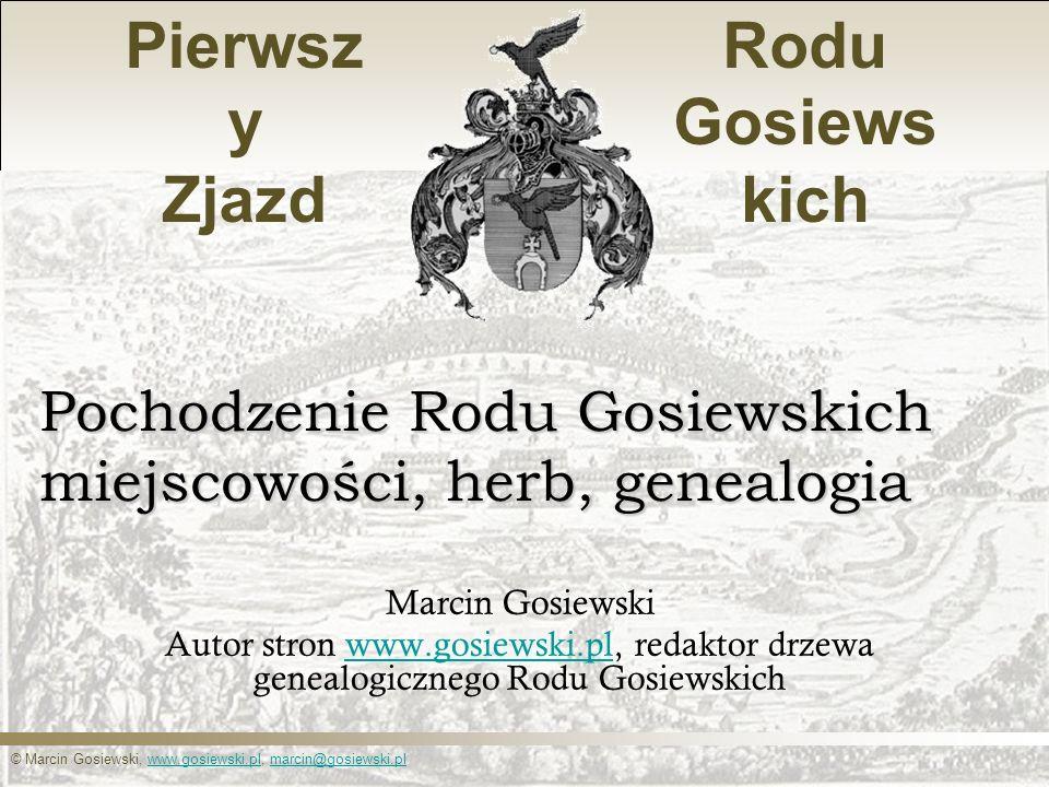© Marcin Gosiewski, www.gosiewski.pl, marcin@gosiewski.plwww.gosiewski.plmarcin@gosiewski.pl Pierwsz y Zjazd Rodu Gosiews kich Pochodzenie Rodu Gosiew