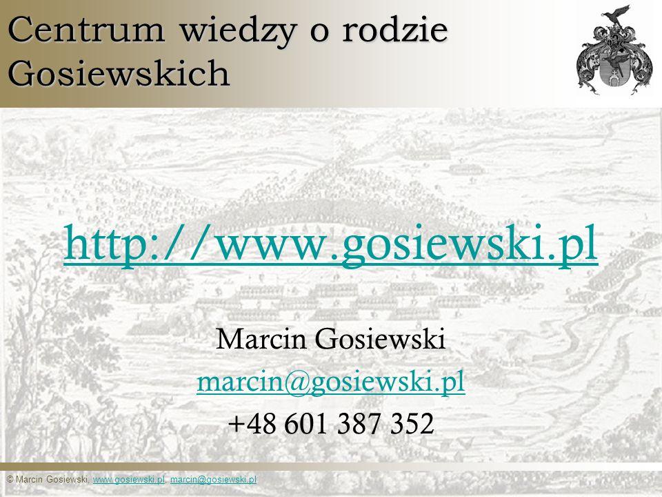 © Marcin Gosiewski, www.gosiewski.pl, marcin@gosiewski.plwww.gosiewski.plmarcin@gosiewski.pl Centrum wiedzy o rodzie Gosiewskich http://www.gosiewski.