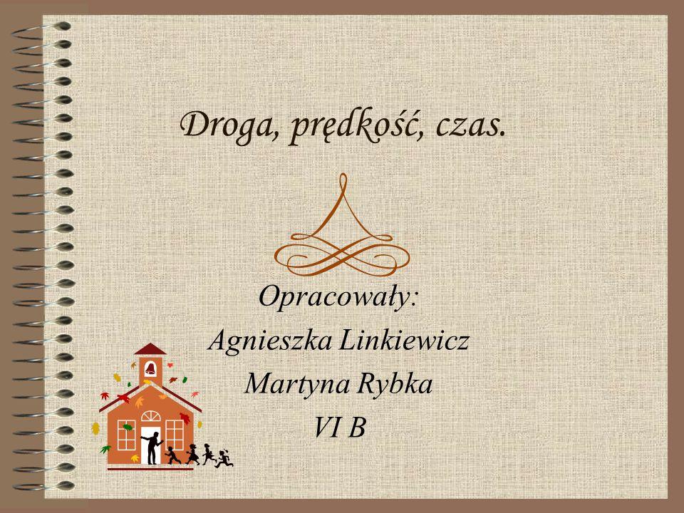 Droga, prędkość, czas. Opracowały: Agnieszka Linkiewicz Martyna Rybka VI B