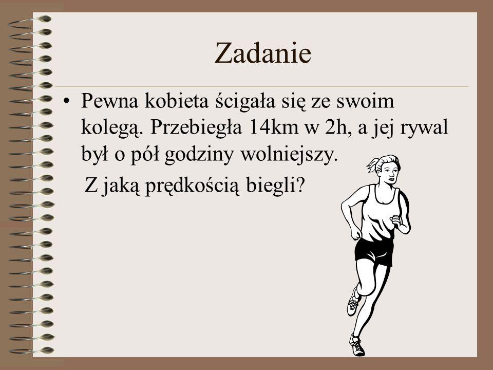 Zadanie Pewna kobieta ścigała się ze swoim kolegą. Przebiegła 14km w 2h, a jej rywal był o pół godziny wolniejszy. Z jaką prędkością biegli?