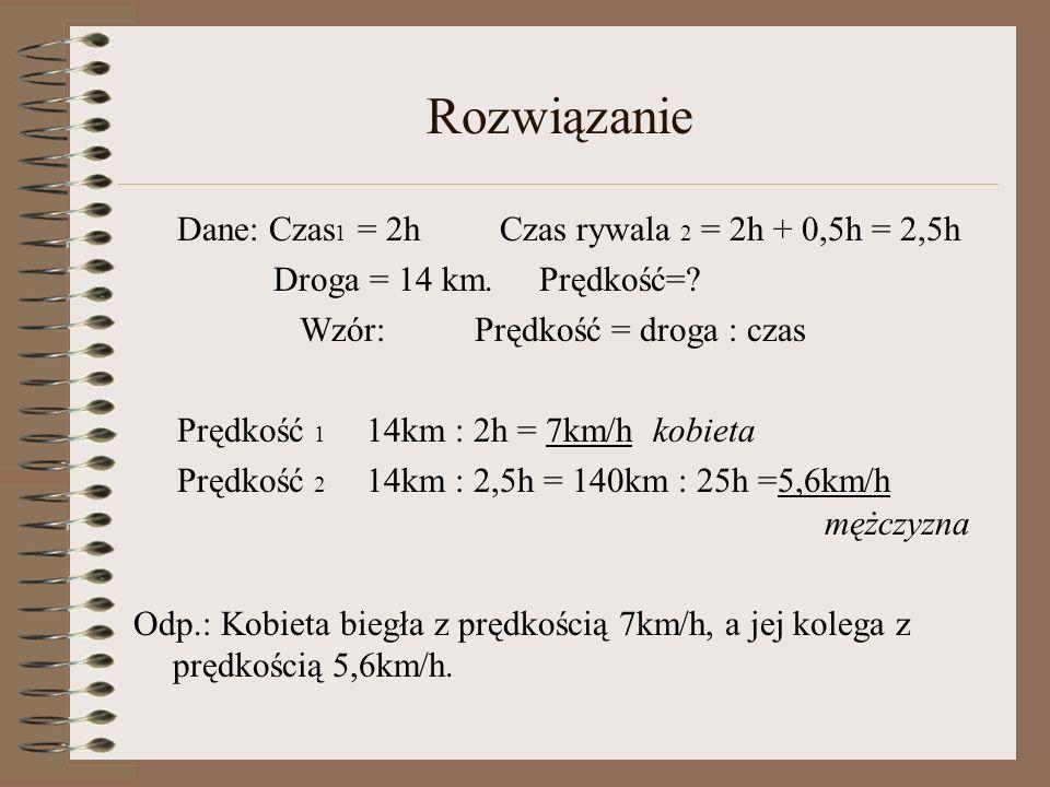 Rozwiązanie Dane: Czas 1 = 2h Czas rywala 2 = 2h + 0,5h = 2,5h Droga = 14 km. Prędkość=? Wzór: Prędkość = droga : czas Prędkość 1 14km : 2h = 7km/h ko