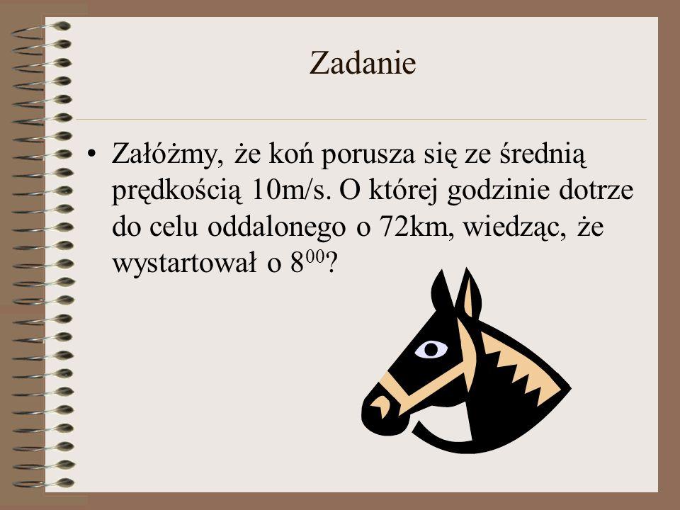 Zadanie Załóżmy, że koń porusza się ze średnią prędkością 10m/s. O której godzinie dotrze do celu oddalonego o 72km, wiedząc, że wystartował o 8 00 ?