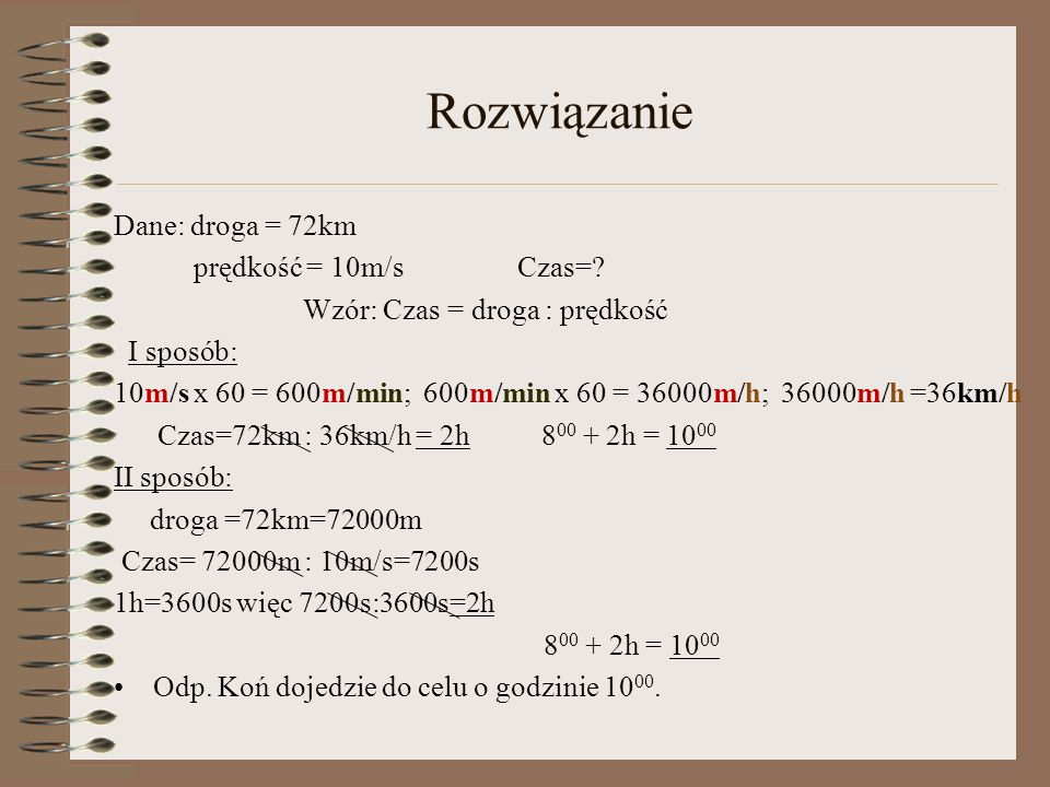 Rozwiązanie Dane: droga = 72km prędkość = 10m/s Czas=? Wzór: Czas = droga : prędkość I sposób: 10m/s x 60 = 600m/min; 600m/min x 60 = 36000m/h; 36000m