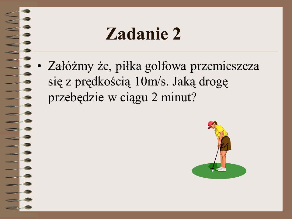 Zadanie 2 Załóżmy że, piłka golfowa przemieszcza się z prędkością 10m/s. Jaką drogę przebędzie w ciągu 2 minut?