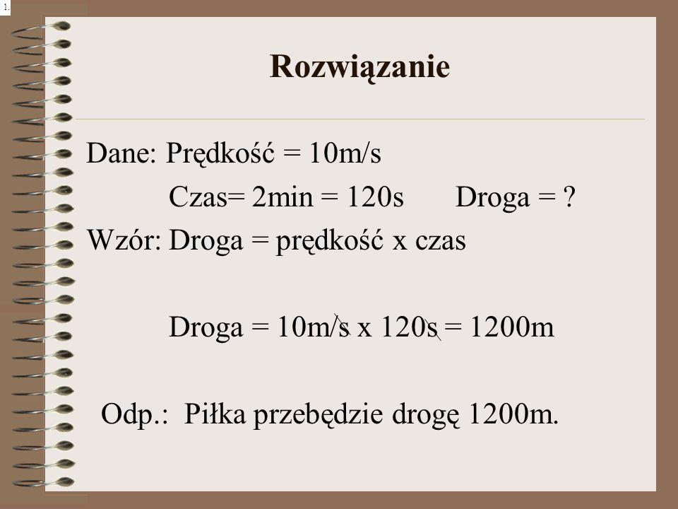 Rozwiązanie Dane: Prędkość = 10m/s Czas= 2min = 120s Droga = ? Wzór: Droga = prędkość x czas Droga = 10m/s x 120s = 1200m Odp.: Piłka przebędzie drogę