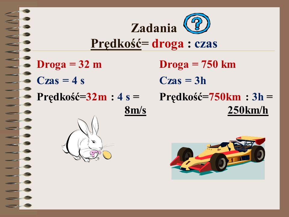 Zadania Prędkość= droga : czas Droga = 32 m Czas = 4 s Prędkość=32m : 4 s = 8m/s Droga = 750 km Czas = 3h Prędkość=750km : 3h = 250km/h