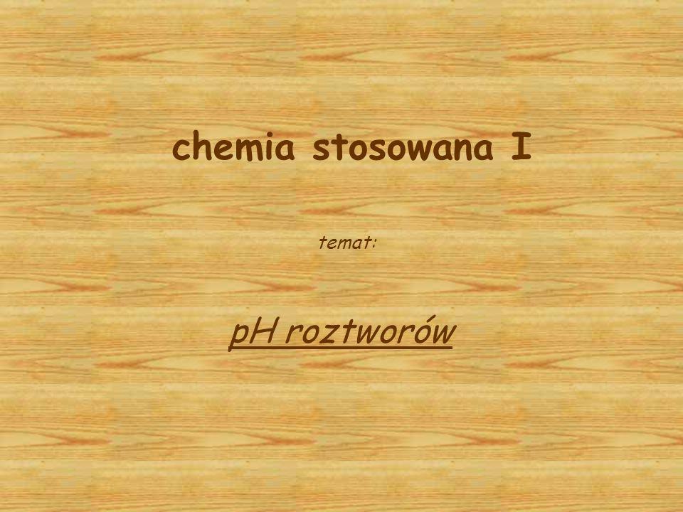 chemia stosowana I temat: pH roztworów