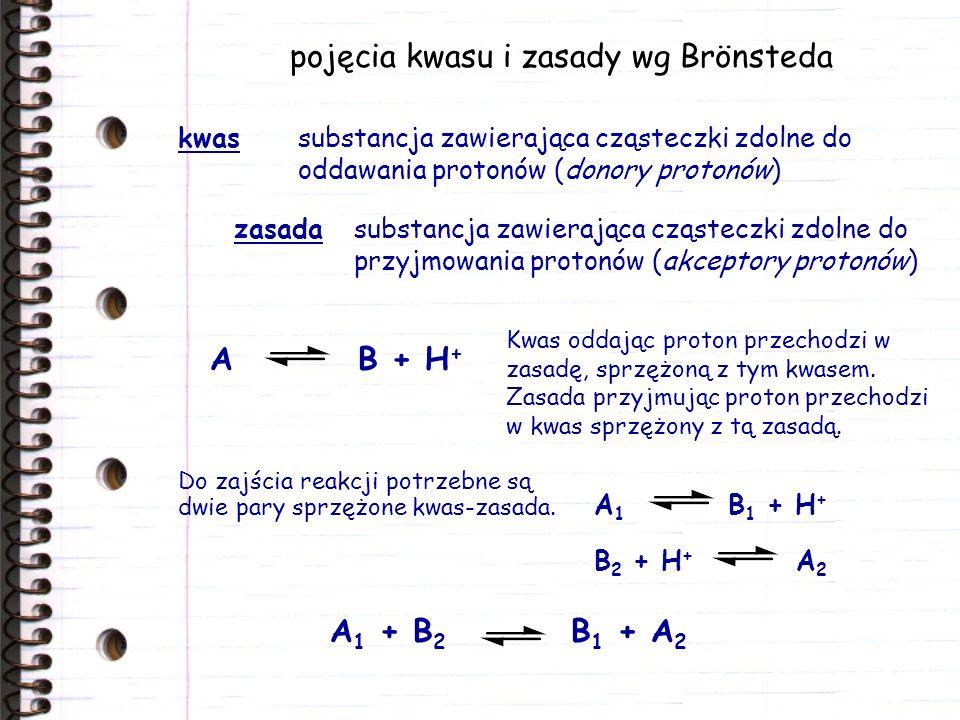 pojęcia kwasu i zasady wg Brönsteda kwassubstancja zawierająca cząsteczki zdolne do oddawania protonów (donory protonów) zasadasubstancja zawierająca