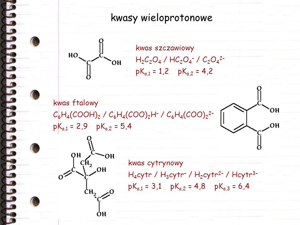 kwasy wieloprotonowe kwas szczawiowy H 2 C 2 O 4 / HC 2 O 4 – / C 2 O 4 2– pK a,1 = 1,2 pK a,2 = 4,2 kwas ftalowy C 6 H 4 (COOH) 2 / C 6 H 4 (COO) 2 H