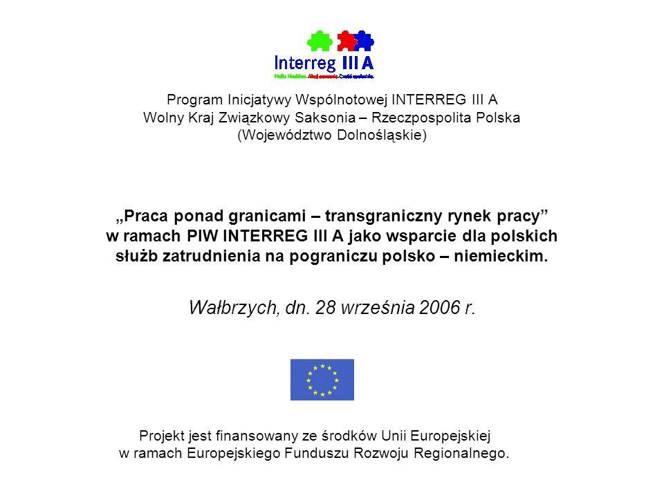 Program Inicjatywy Wspólnotowej INTERREG III A Wolny Kraj Związkowy Saksonia – Rzeczpospolita Polska (Województwo Dolnośląskie) Praca ponad granicami – transgraniczny rynek pracy w ramach PIW INTERREG III A jako wsparcie dla polskich służb zatrudnienia na pograniczu polsko – niemieckim.