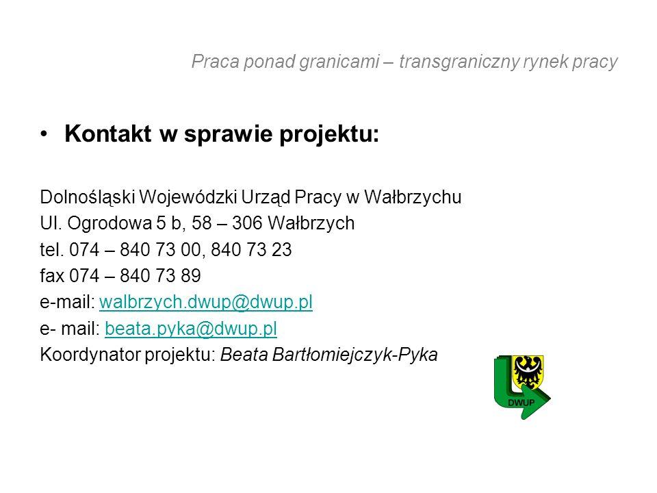 Praca ponad granicami – transgraniczny rynek pracy Kontakt w sprawie projektu: Dolnośląski Wojewódzki Urząd Pracy w Wałbrzychu Ul.