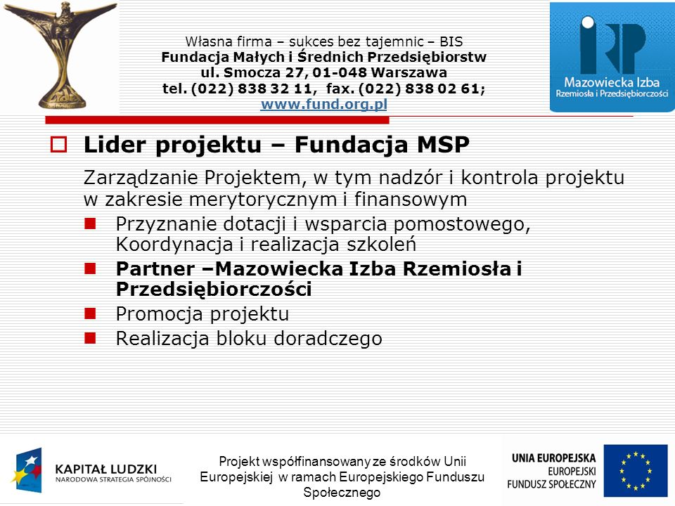 Lider projektu – Fundacja MSP Zarządzanie Projektem, w tym nadzór i kontrola projektu w zakresie merytorycznym i finansowym Przyznanie dotacji i wsparcia pomostowego, Koordynacja i realizacja szkoleń Partner –Mazowiecka Izba Rzemiosła i Przedsiębiorczości Promocja projektu Realizacja bloku doradczego Własna firma – sukces bez tajemnic – BIS Fundacja Małych i Średnich Przedsiębiorstw ul.