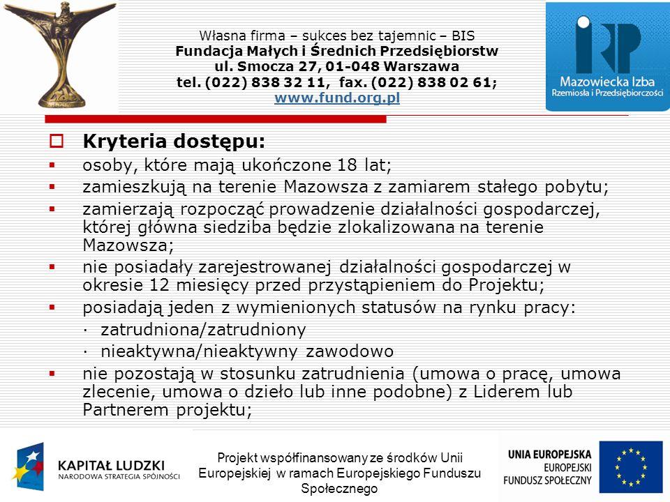 Kryteria dostępu: osoby, które mają ukończone 18 lat; zamieszkują na terenie Mazowsza z zamiarem stałego pobytu; zamierzają rozpocząć prowadzenie działalności gospodarczej, której główna siedziba będzie zlokalizowana na terenie Mazowsza; nie posiadały zarejestrowanej działalności gospodarczej w okresie 12 miesięcy przed przystąpieniem do Projektu; posiadają jeden z wymienionych statusów na rynku pracy: · zatrudniona/zatrudniony · nieaktywna/nieaktywny zawodowo nie pozostają w stosunku zatrudnienia (umowa o pracę, umowa zlecenie, umowa o dzieło lub inne podobne) z Liderem lub Partnerem projektu; Własna firma – sukces bez tajemnic – BIS Fundacja Małych i Średnich Przedsiębiorstw ul.