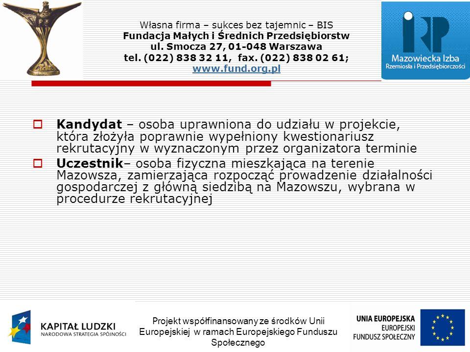 Kandydat – osoba uprawniona do udziału w projekcie, która złożyła poprawnie wypełniony kwestionariusz rekrutacyjny w wyznaczonym przez organizatora terminie Uczestnik– osoba fizyczna mieszkająca na terenie Mazowsza, zamierzająca rozpocząć prowadzenie działalności gospodarczej z główną siedzibą na Mazowszu, wybrana w procedurze rekrutacyjnej Własna firma – sukces bez tajemnic – BIS Fundacja Małych i Średnich Przedsiębiorstw ul.