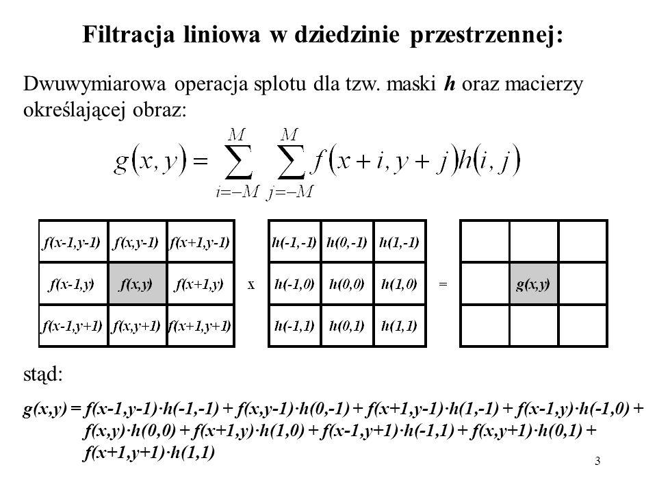 3 Filtracja liniowa w dziedzinie przestrzennej: Dwuwymiarowa operacja splotu dla tzw. maski h oraz macierzy określającej obraz: stąd: g(x,y) = f(x-1,y