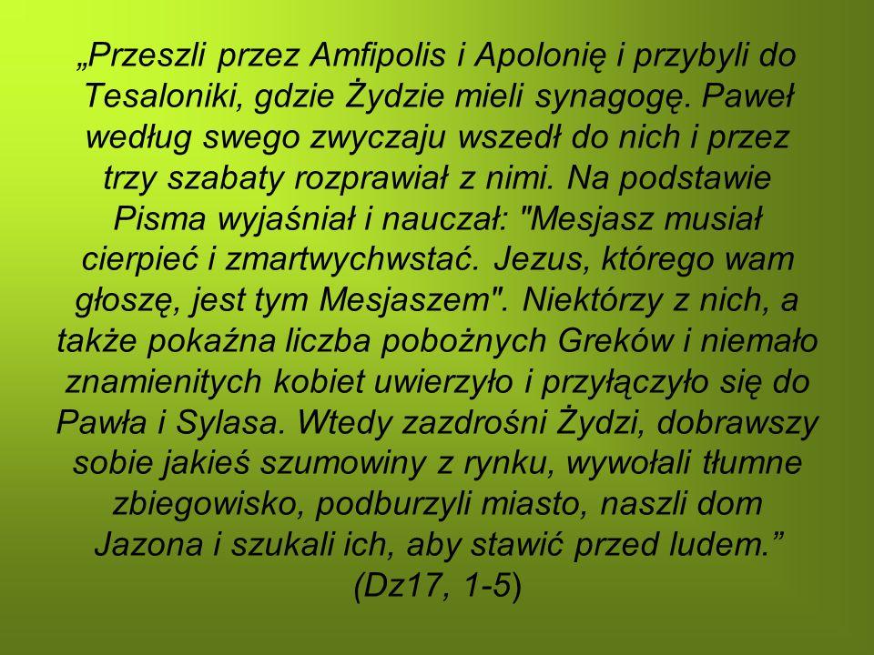 Przeszli przez Amfipolis i Apolonię i przybyli do Tesaloniki, gdzie Żydzie mieli synagogę. Paweł według swego zwyczaju wszedł do nich i przez trzy sza
