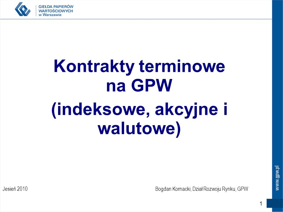 1 Jesień 2010 Kontrakty terminowe na GPW (indeksowe, akcyjne i walutowe) Bogdan Kornacki, Dział Rozwoju Rynku, GPW